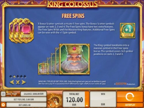 Free Spins - 3 bonus scatter symbols activate 5 free spins. The bonus scatter symbols appear on reels 2, 3 and 4. The Free Spins Bonus have two extra features. The free spins wilds and the massive king features. Additional free spins can be won with the +
